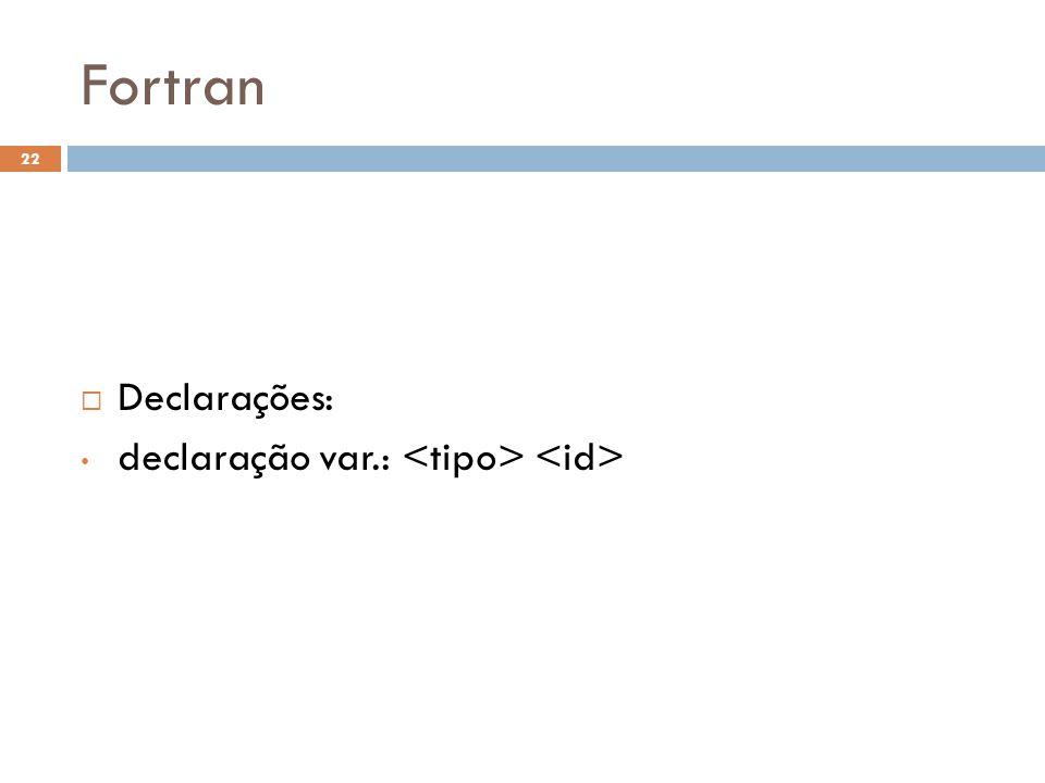 Fortran Declarações: declaração var.: <tipo> <id>
