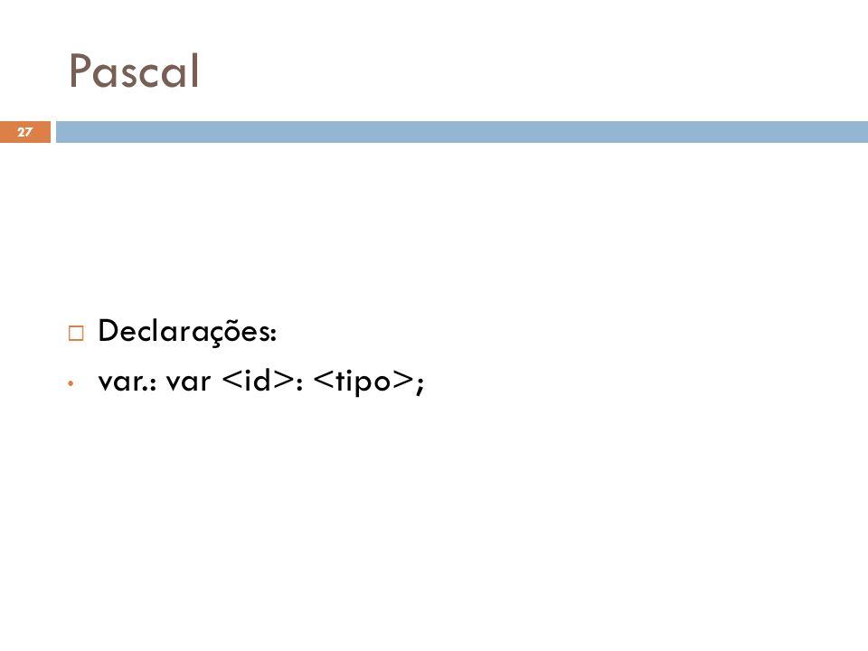 Pascal Declarações: var.: var <id>: <tipo>;