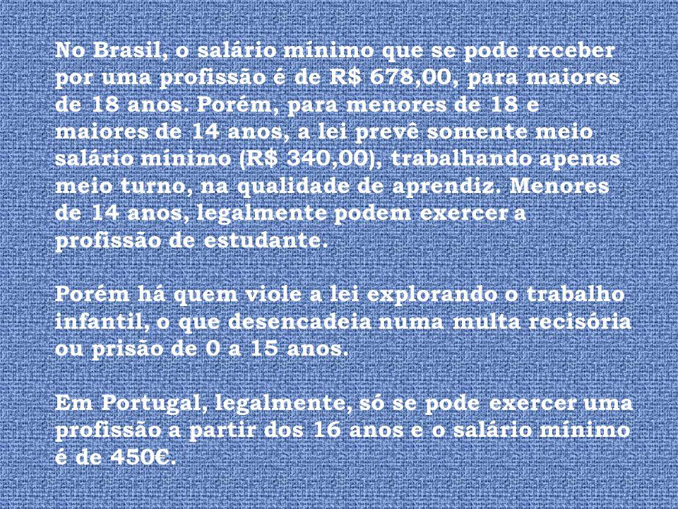 No Brasil, o salário mínimo que se pode receber por uma profissão é de R$ 678,00, para maiores de 18 anos. Porém, para menores de 18 e maiores de 14 anos, a lei prevê somente meio salário mínimo (R$ 340,00), trabalhando apenas meio turno, na qualidade de aprendiz. Menores de 14 anos, legalmente podem exercer a profissão de estudante.