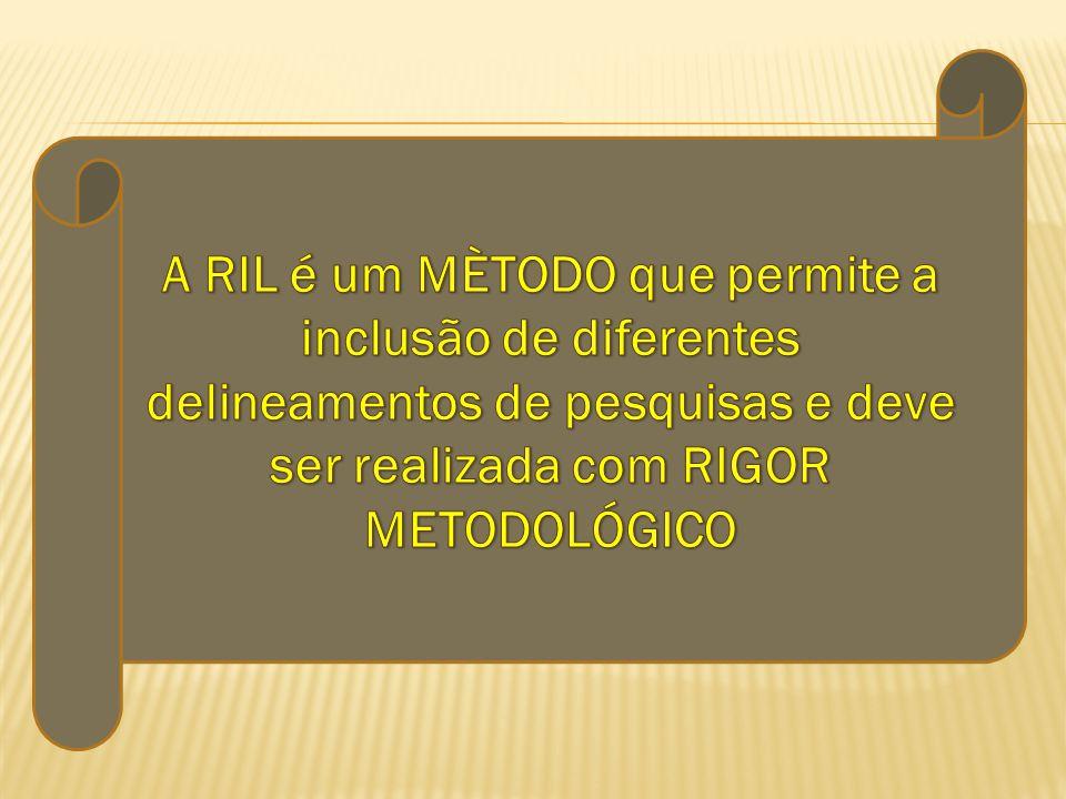 A RIL é um MÈTODO que permite a inclusão de diferentes delineamentos de pesquisas e deve ser realizada com RIGOR METODOLÓGICO