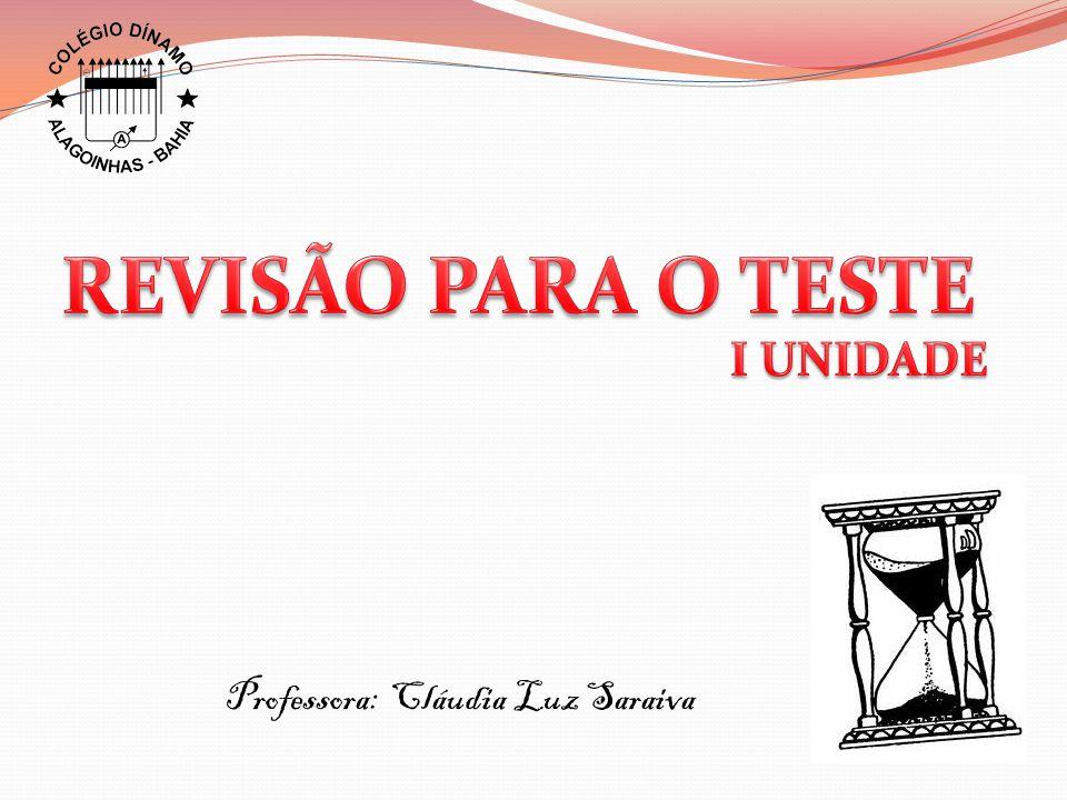 REVISÃO PARA O TESTE I UNIDADE Professora: Cláudia Luz Saraiva