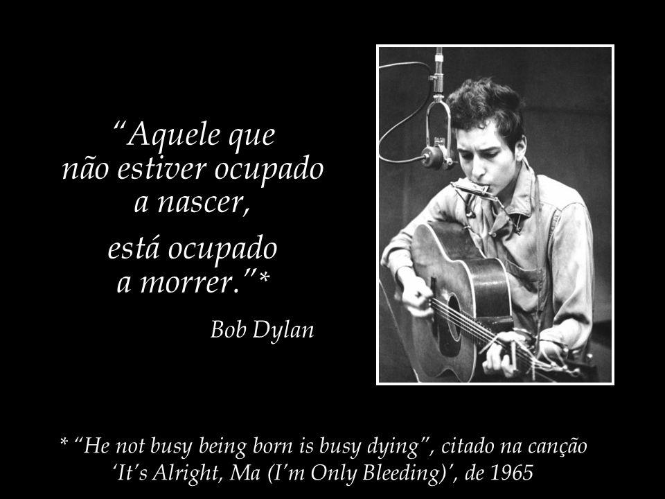 Aquele que não estiver ocupado a nascer, está ocupado a morrer. *