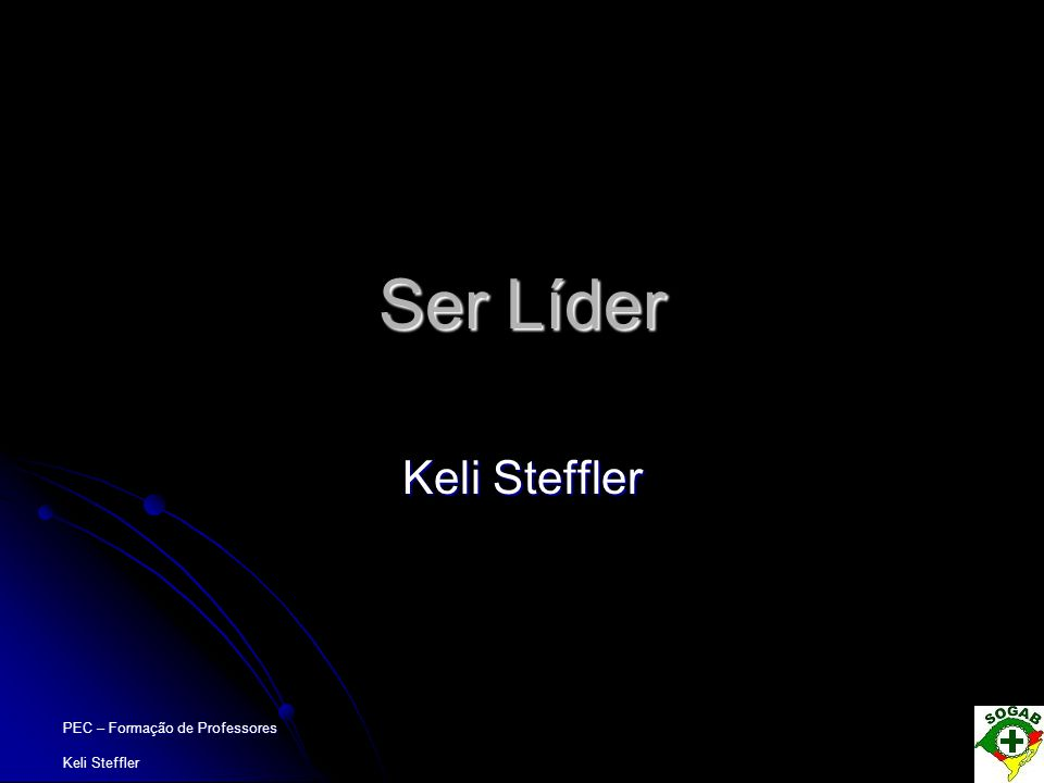 Ser Líder Keli Steffler PEC – Formação de Professores Keli Steffler