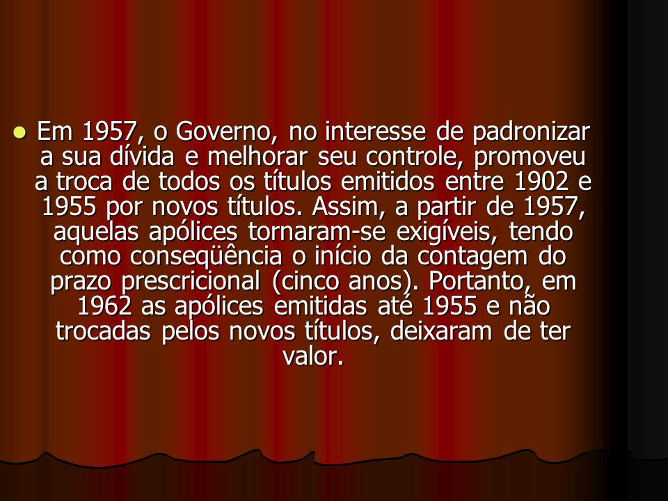 Em 1957, o Governo, no interesse de padronizar a sua dívida e melhorar seu controle, promoveu a troca de todos os títulos emitidos entre 1902 e 1955 por novos títulos.