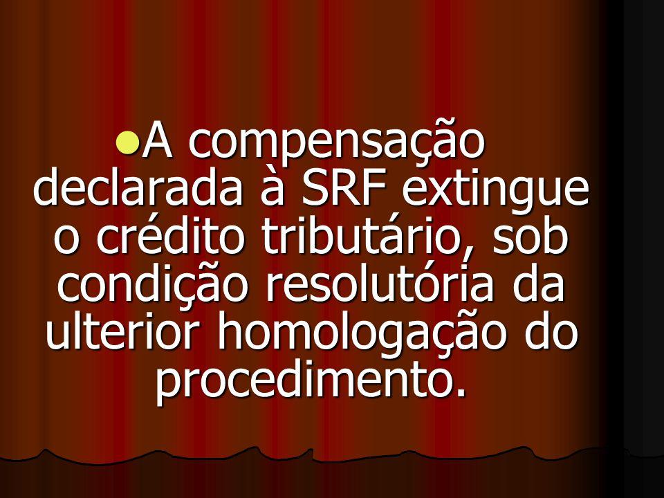 A compensação declarada à SRF extingue o crédito tributário, sob condição resolutória da ulterior homologação do procedimento.