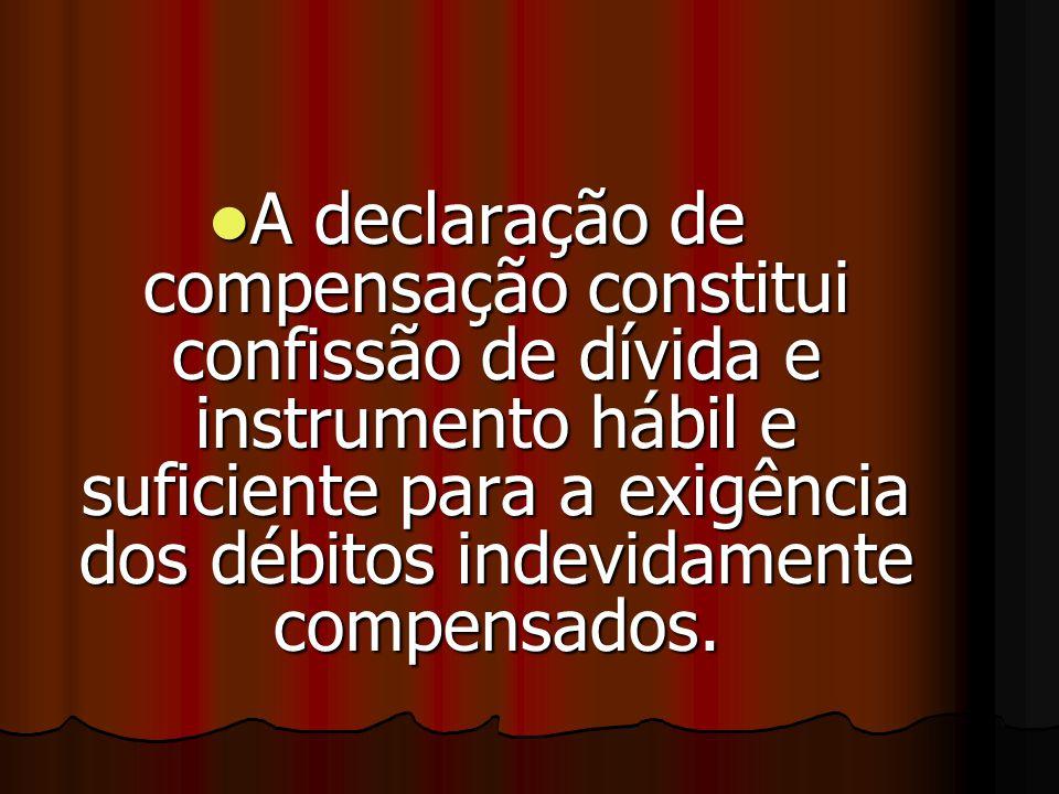 A declaração de compensação constitui confissão de dívida e instrumento hábil e suficiente para a exigência dos débitos indevidamente compensados.