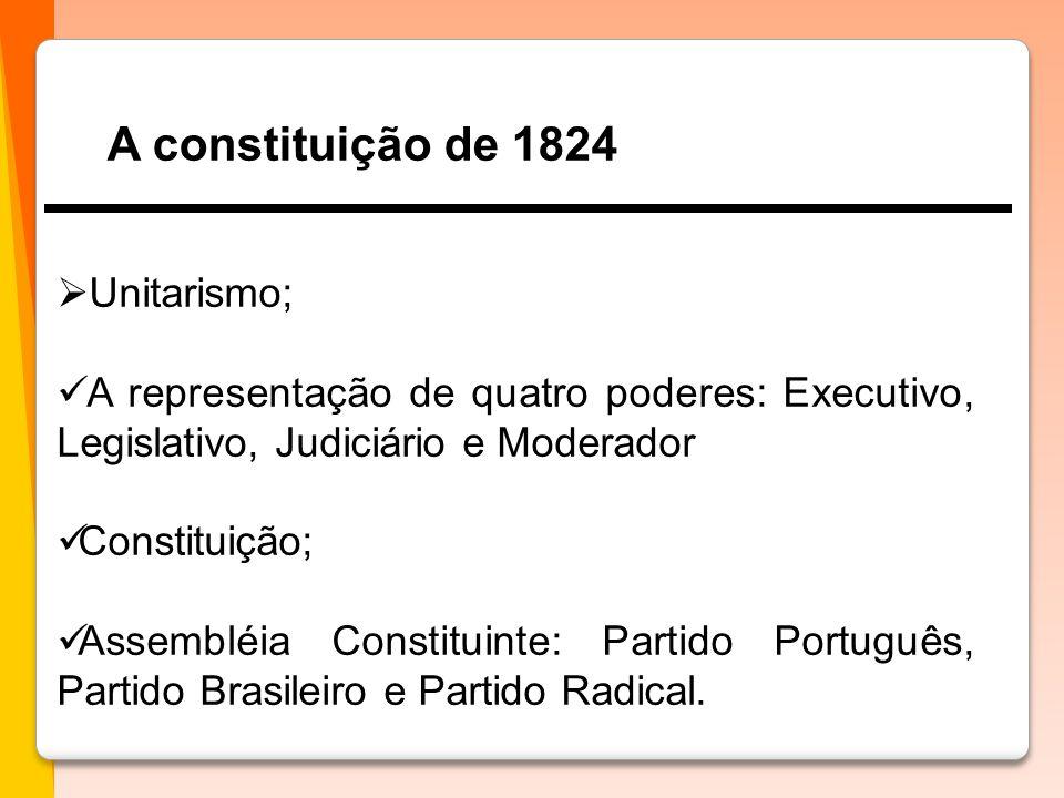A constituição de 1824 Unitarismo; A representação de quatro poderes: Executivo, Legislativo, Judiciário e Moderador.