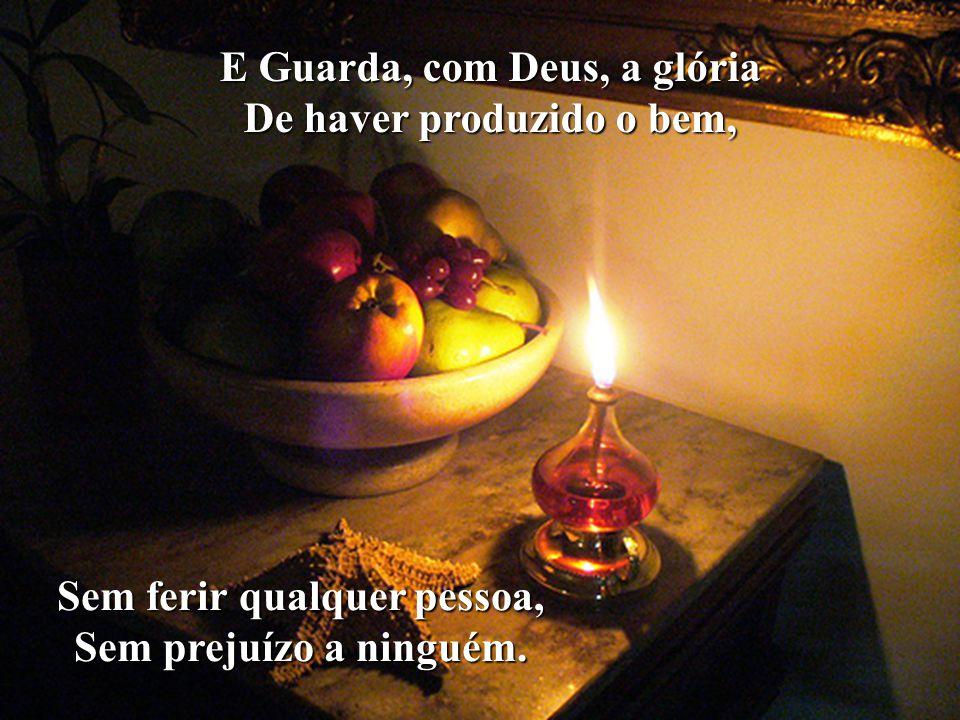 E Guarda, com Deus, a glória De haver produzido o bem,
