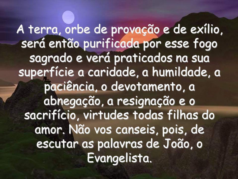 A terra, orbe de provação e de exílio, será então purificada por esse fogo sagrado e verá praticados na sua superfície a caridade, a humildade, a paciência, o devotamento, a abnegação, a resignação e o sacrifício, virtudes todas filhas do amor.