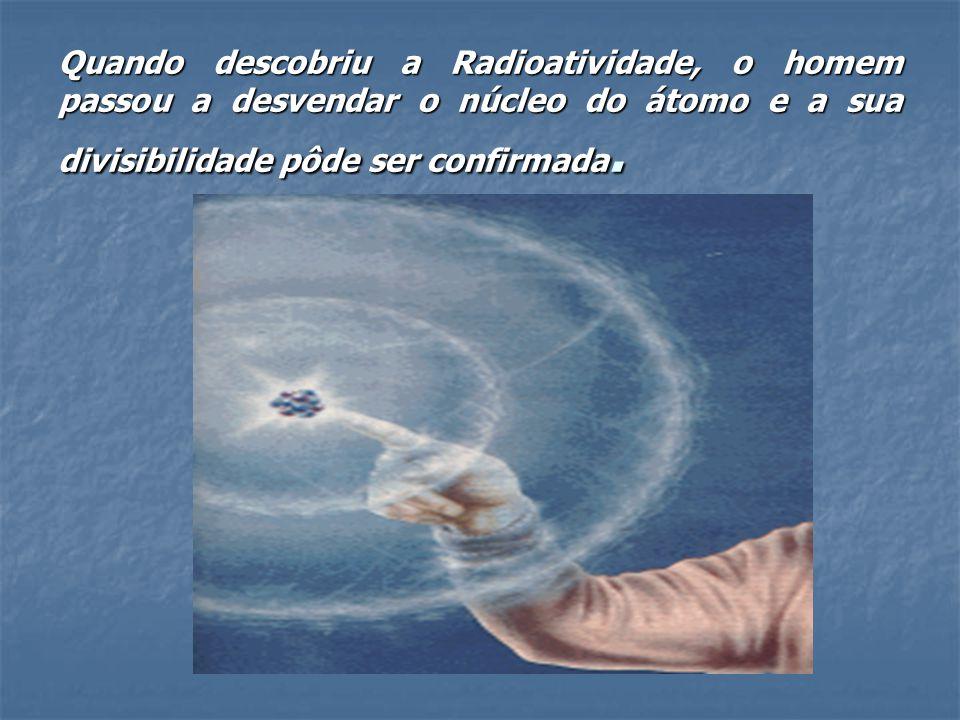 Quando descobriu a Radioatividade, o homem passou a desvendar o núcleo do átomo e a sua divisibilidade pôde ser confirmada.