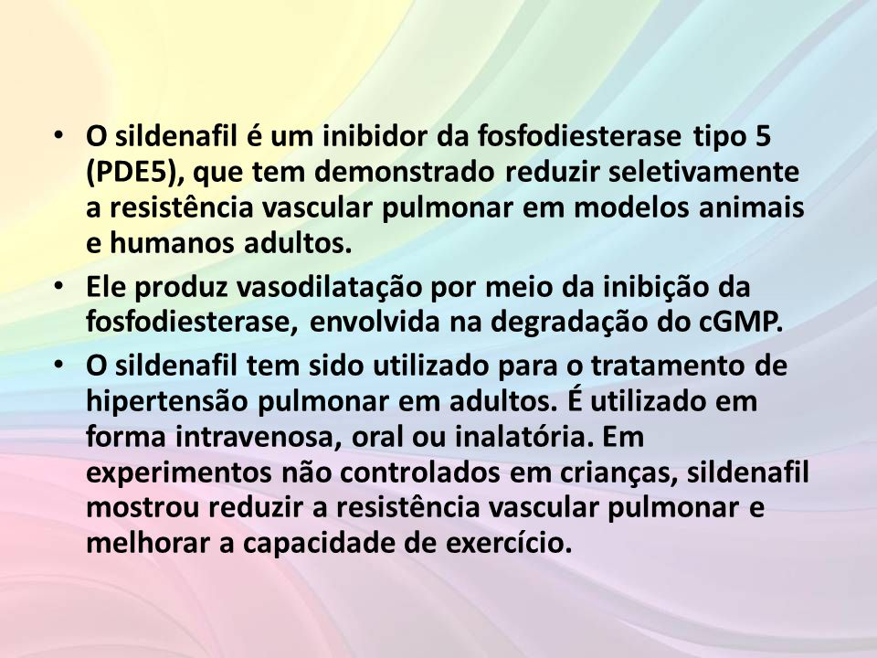 O sildenafil é um inibidor da fosfodiesterase tipo 5 (PDE5), que tem demonstrado reduzir seletivamente a resistência vascular pulmonar em modelos animais e humanos adultos.
