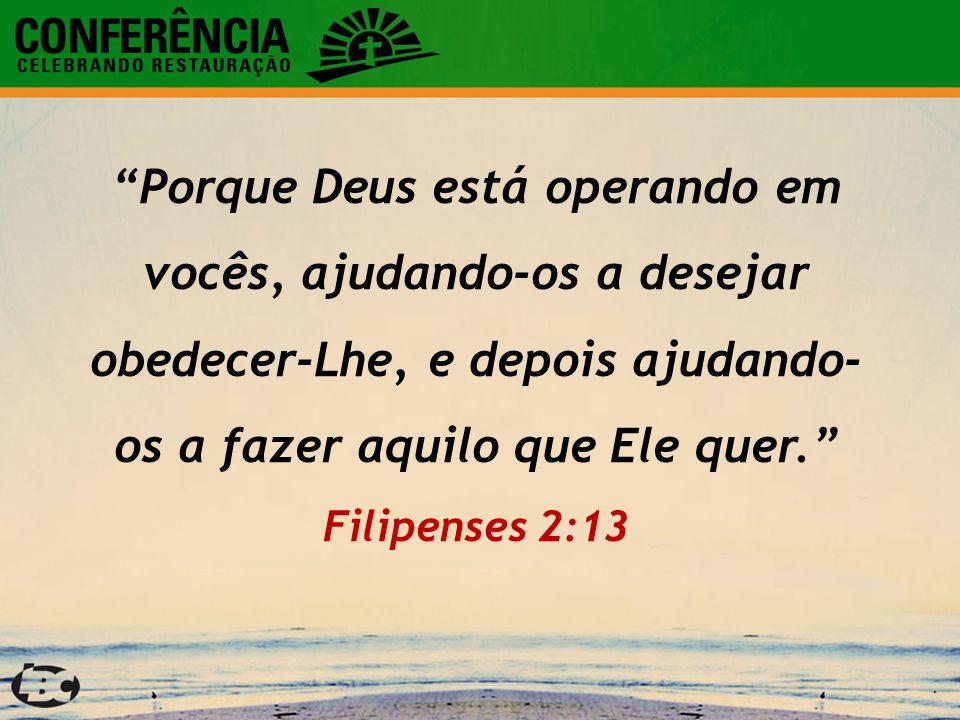 Porque Deus está operando em vocês, ajudando-os a desejar obedecer-Lhe, e depois ajudando-os a fazer aquilo que Ele quer. Filipenses 2:13