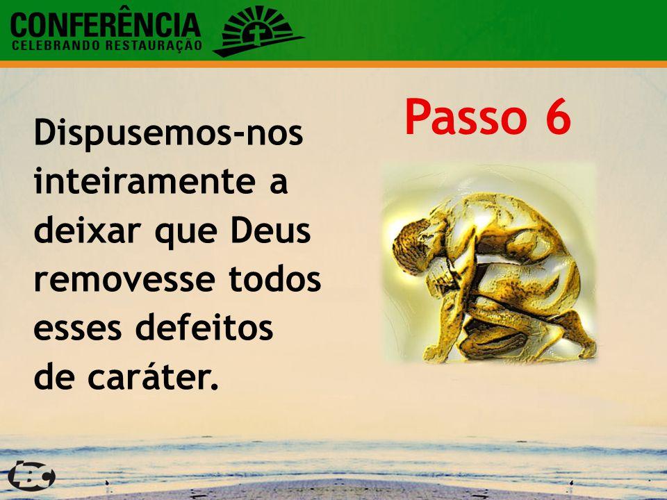 Passo 6 Dispusemos-nos inteiramente a deixar que Deus removesse todos