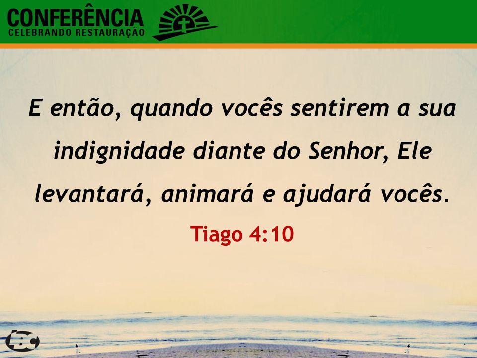 E então, quando vocês sentirem a sua indignidade diante do Senhor, Ele levantará, animará e ajudará vocês.