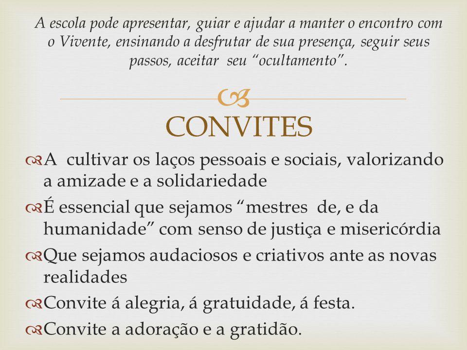 A escola pode apresentar, guiar e ajudar a manter o encontro com o Vivente, ensinando a desfrutar de sua presença, seguir seus passos, aceitar seu ocultamento . CONVITES
