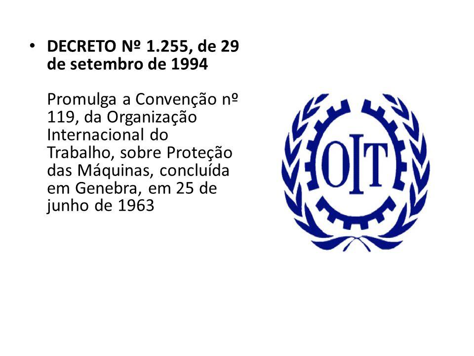 DECRETO Nº 1.255, de 29 de setembro de 1994 Promulga a Convenção nº 119, da Organização Internacional do Trabalho, sobre Proteção das Máquinas, concluída em Genebra, em 25 de junho de 1963