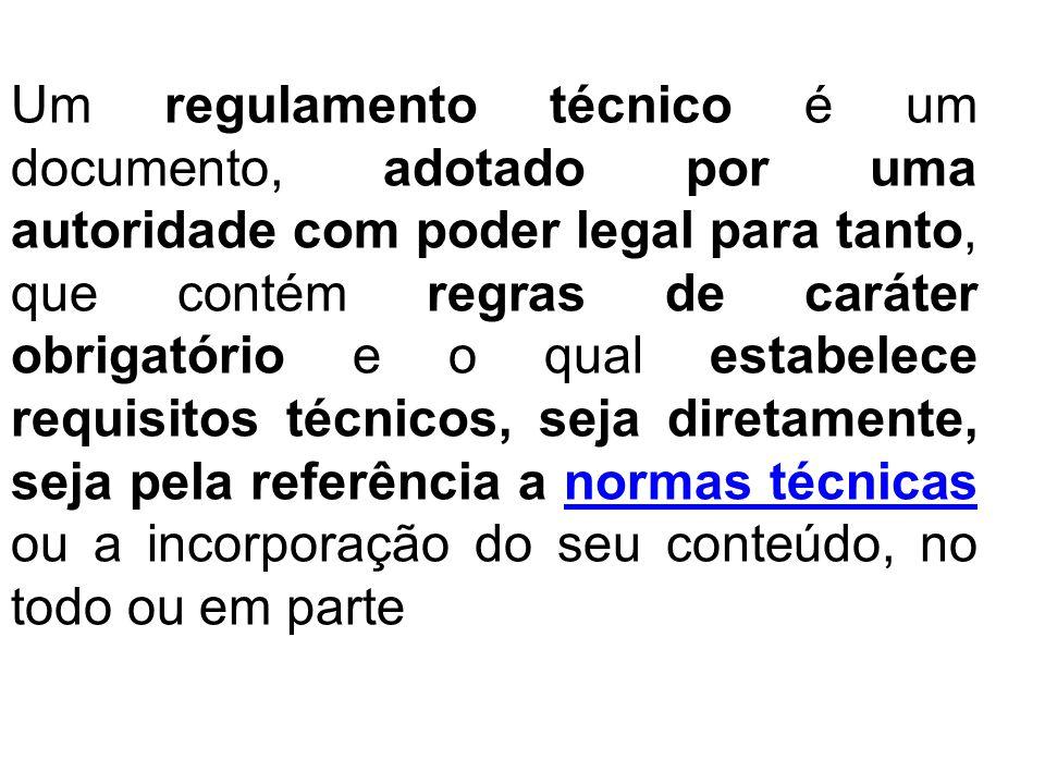 Um regulamento técnico é um documento, adotado por uma autoridade com poder legal para tanto, que contém regras de caráter obrigatório e o qual estabelece requisitos técnicos, seja diretamente, seja pela referência a normas técnicas ou a incorporação do seu conteúdo, no todo ou em parte