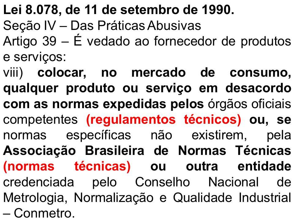 Lei 8.078, de 11 de setembro de 1990. Seção IV – Das Práticas Abusivas. Artigo 39 – É vedado ao fornecedor de produtos e serviços: