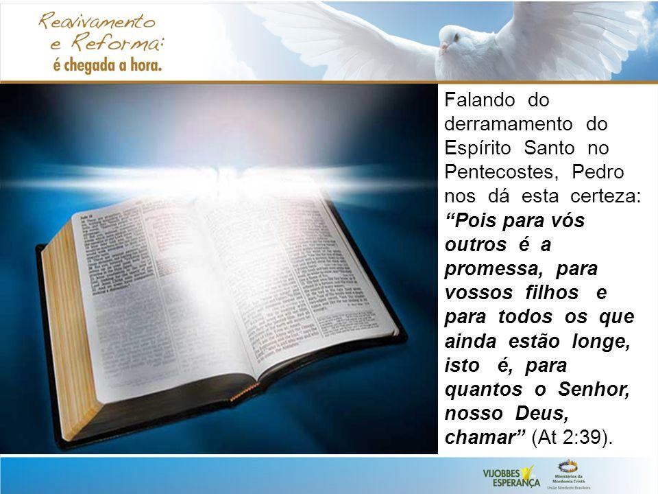 Falando do derramamento do Espírito Santo no Pentecostes, Pedro nos dá esta certeza: Pois para vós outros é a promessa, para vossos filhos e para todos os que ainda estão longe, isto é, para quantos o Senhor, nosso Deus, chamar (At 2:39).