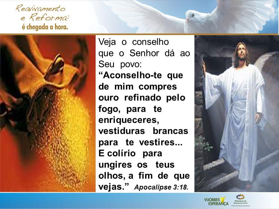 Veja o conselho que o Senhor dá ao Seu povo: Aconselho-te que de mim compres ouro refinado pelo fogo, para te enriqueceres, vestiduras brancas para te vestires...