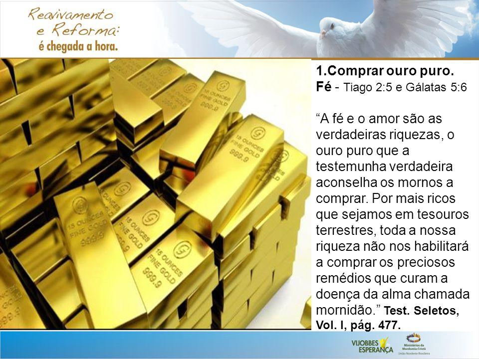 1.Comprar ouro puro. Fé - Tiago 2:5 e Gálatas 5:6