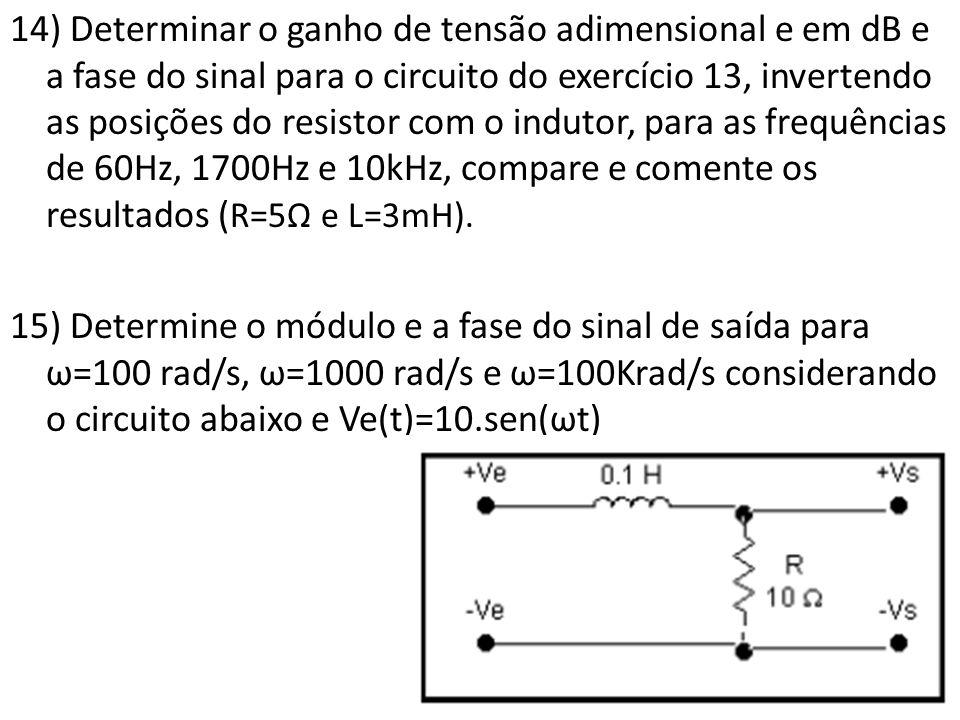 14) Determinar o ganho de tensão adimensional e em dB e a fase do sinal para o circuito do exercício 13, invertendo as posições do resistor com o indutor, para as frequências de 60Hz, 1700Hz e 10kHz, compare e comente os resultados (R=5Ω e L=3mH).