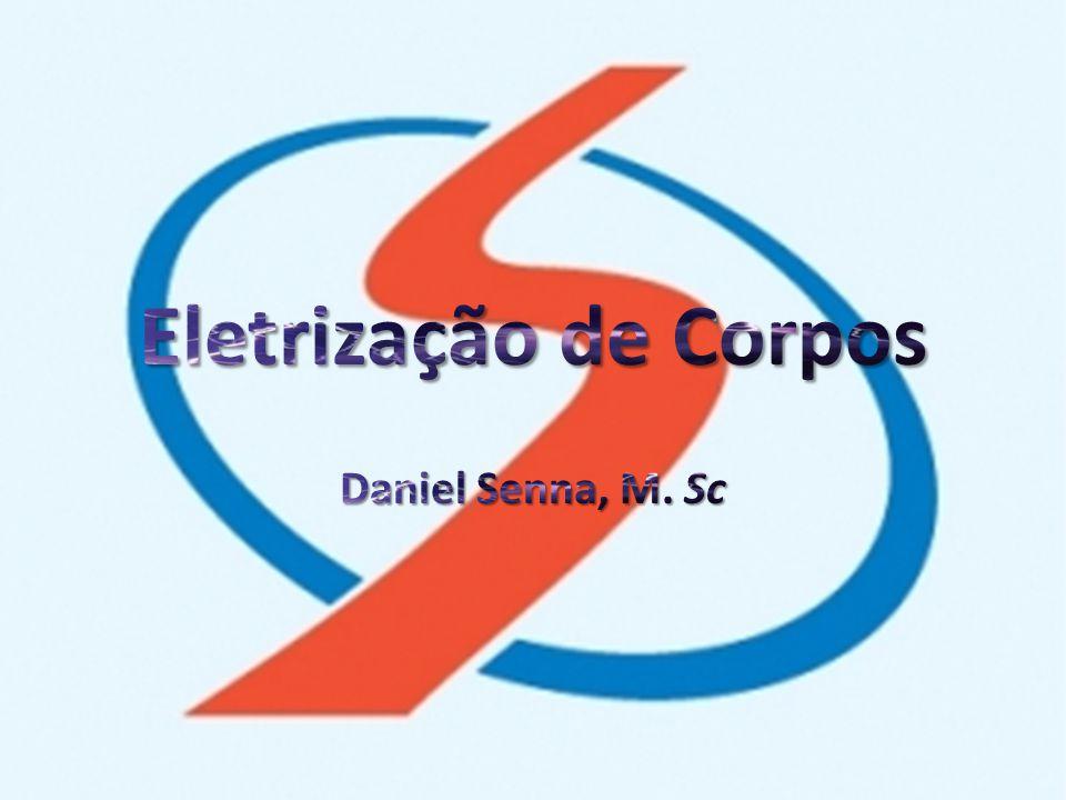 Eletrização de Corpos Daniel Senna, M. Sc