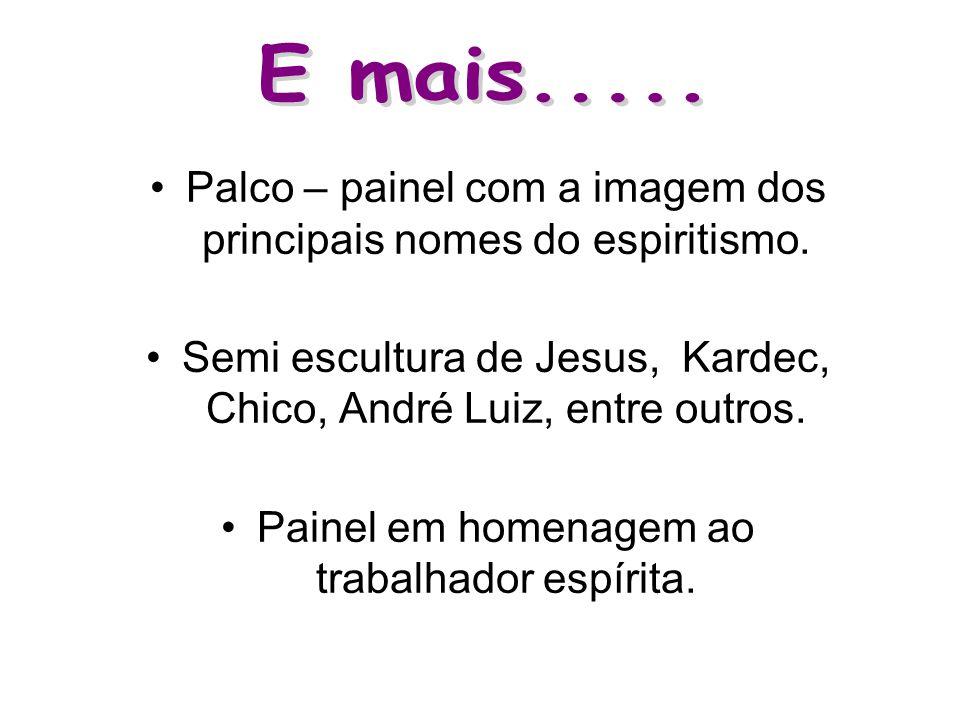 E mais..... Palco – painel com a imagem dos principais nomes do espiritismo. Semi escultura de Jesus, Kardec, Chico, André Luiz, entre outros.