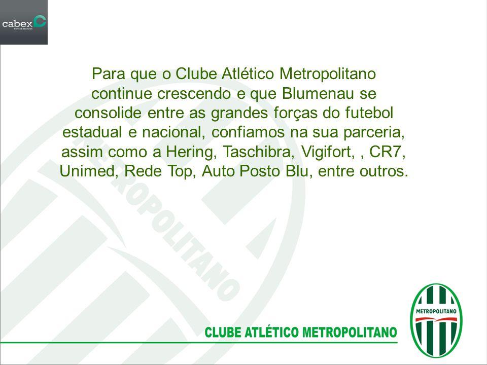 Para que o Clube Atlético Metropolitano continue crescendo e que Blumenau se consolide entre as grandes forças do futebol estadual e nacional, confiamos na sua parceria, assim como a Hering, Taschibra, Vigifort, , CR7, Unimed, Rede Top, Auto Posto Blu, entre outros.