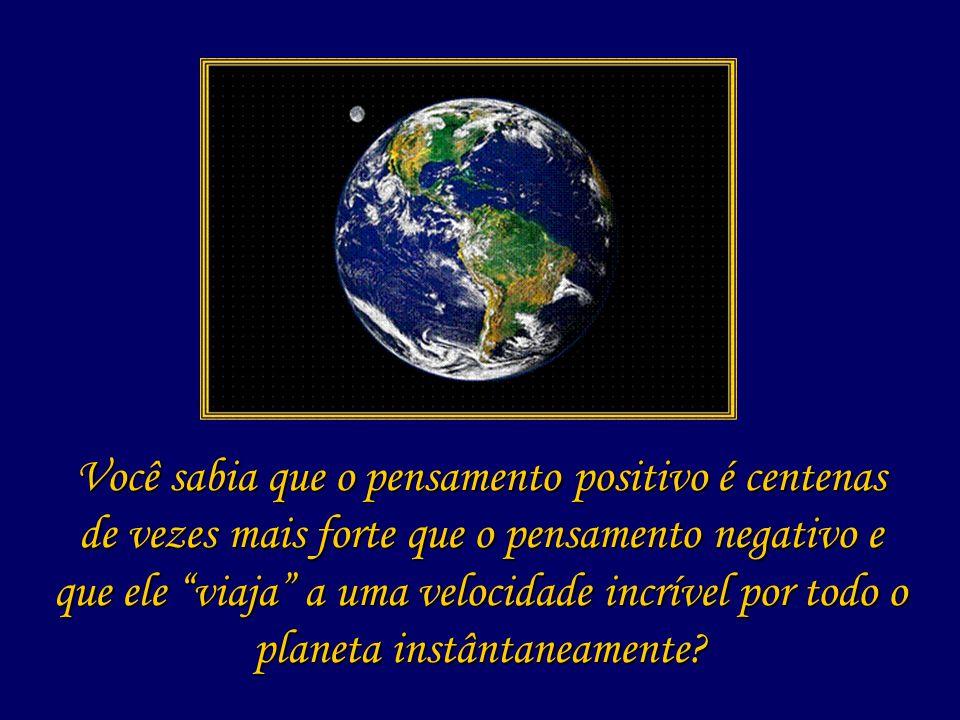 Você sabia que o pensamento positivo é centenas de vezes mais forte que o pensamento negativo e que ele viaja a uma velocidade incrível por todo o planeta instântaneamente
