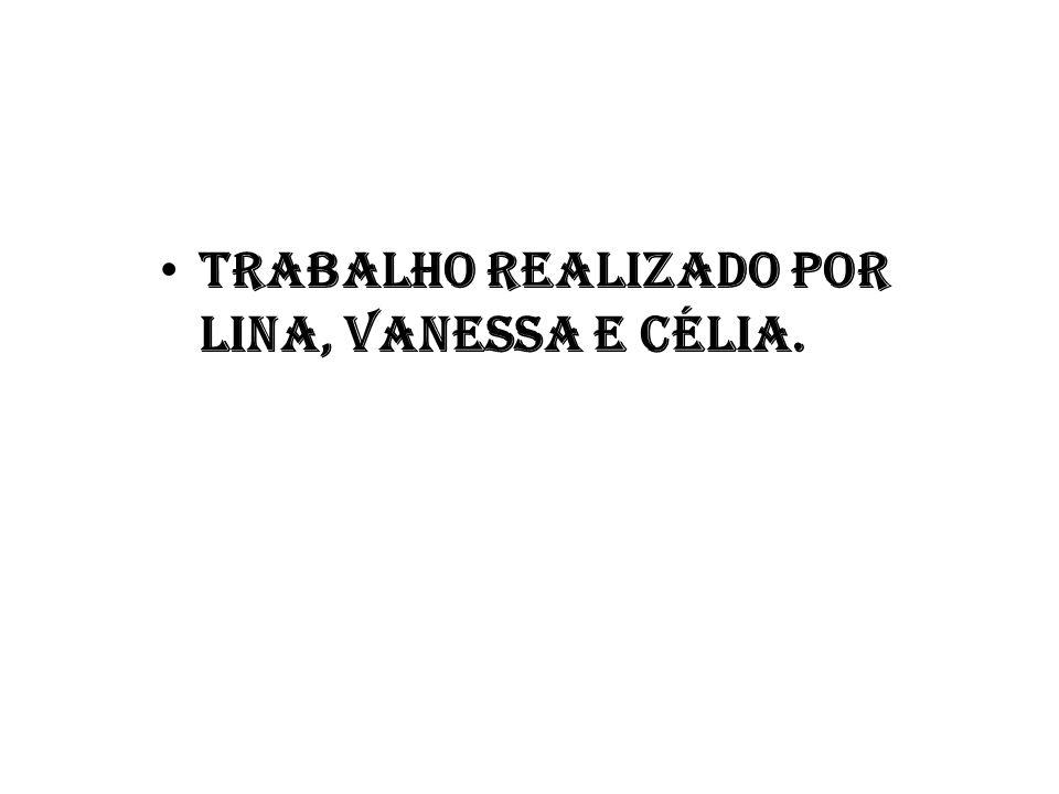 Trabalho realizado por Lina, Vanessa e Célia.