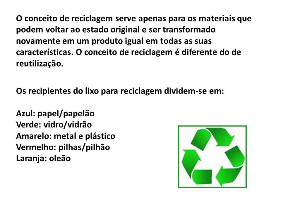 O conceito de reciclagem serve apenas para os materiais que podem voltar ao estado original e ser transformado novamente em um produto igual em todas as suas características. O conceito de reciclagem é diferente do de reutilização.