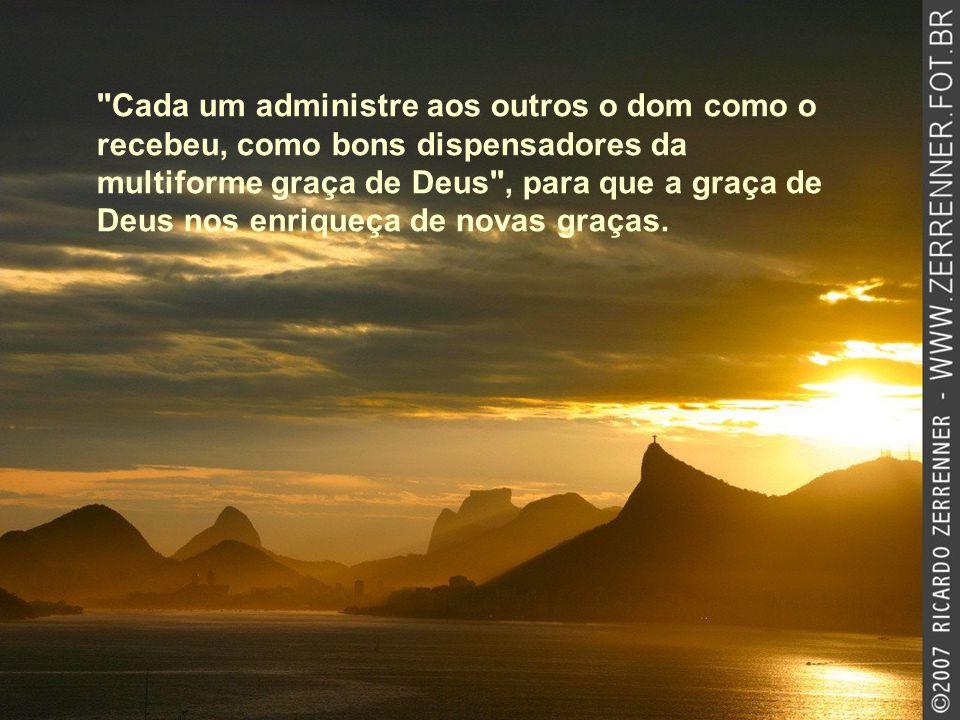 Cada um administre aos outros o dom como o recebeu, como bons dispensadores da multiforme graça de Deus , para que a graça de Deus nos enriqueça de novas graças.