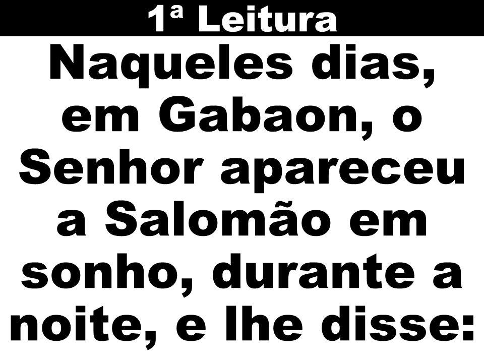 1ª Leitura Naqueles dias, em Gabaon, o Senhor apareceu a Salomão em sonho, durante a noite, e lhe disse: