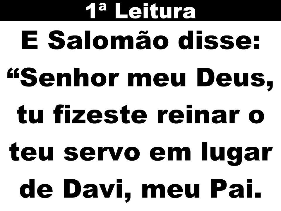 1ª Leitura E Salomão disse: Senhor meu Deus, tu fizeste reinar o teu servo em lugar de Davi, meu Pai.