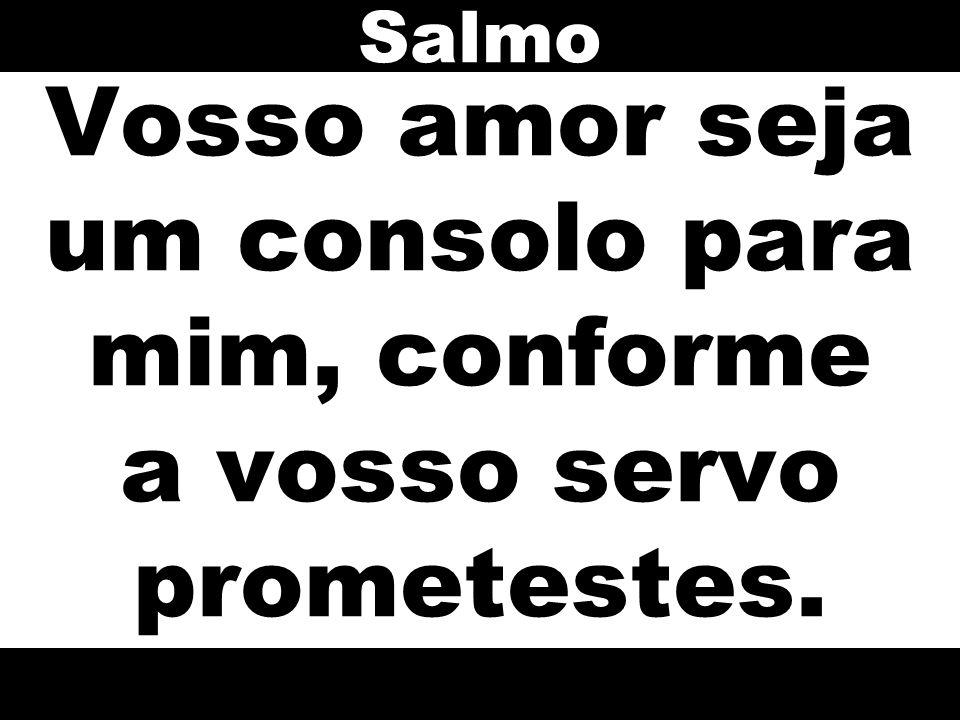 Salmo Vosso amor seja um consolo para mim, conforme a vosso servo prometestes.