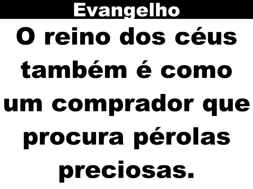 Evangelho O reino dos céus também é como um comprador que procura pérolas preciosas.