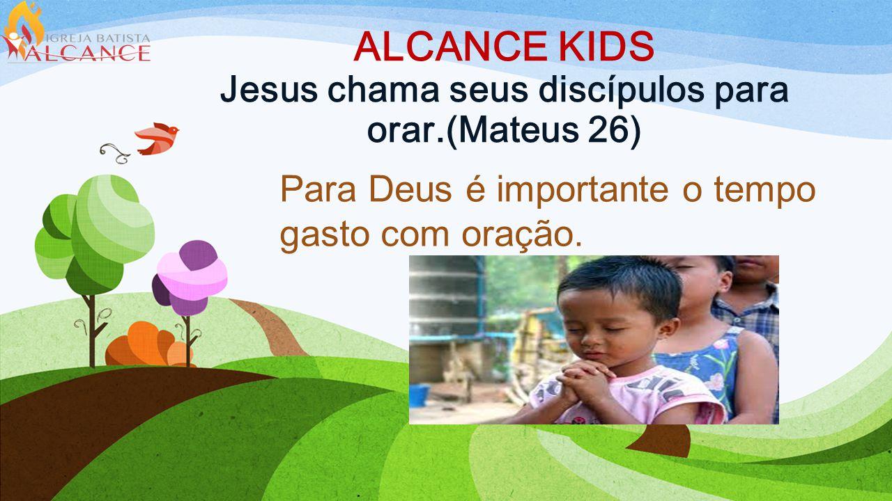 ALCANCE KIDS Jesus chama seus discípulos para orar.(Mateus 26)
