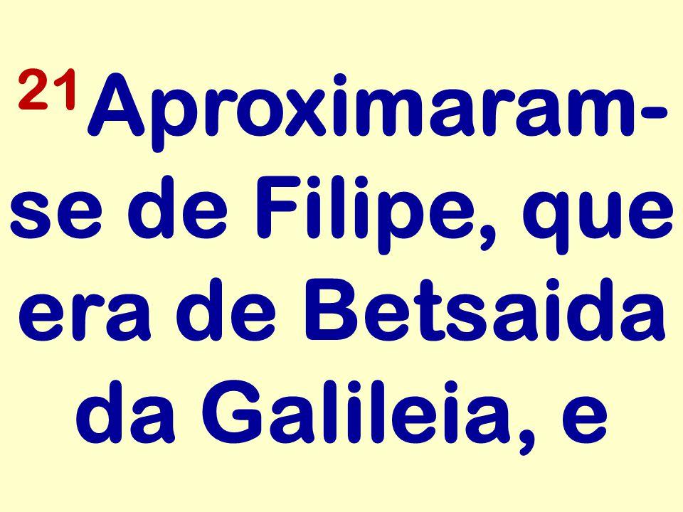 21Aproximaram-se de Filipe, que era de Betsaida da Galileia, e