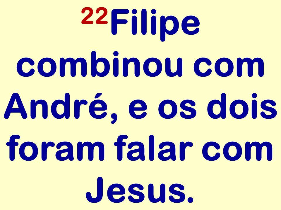 22Filipe combinou com André, e os dois foram falar com Jesus.