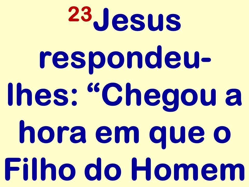 23Jesus respondeu-lhes: Chegou a hora em que o Filho do Homem