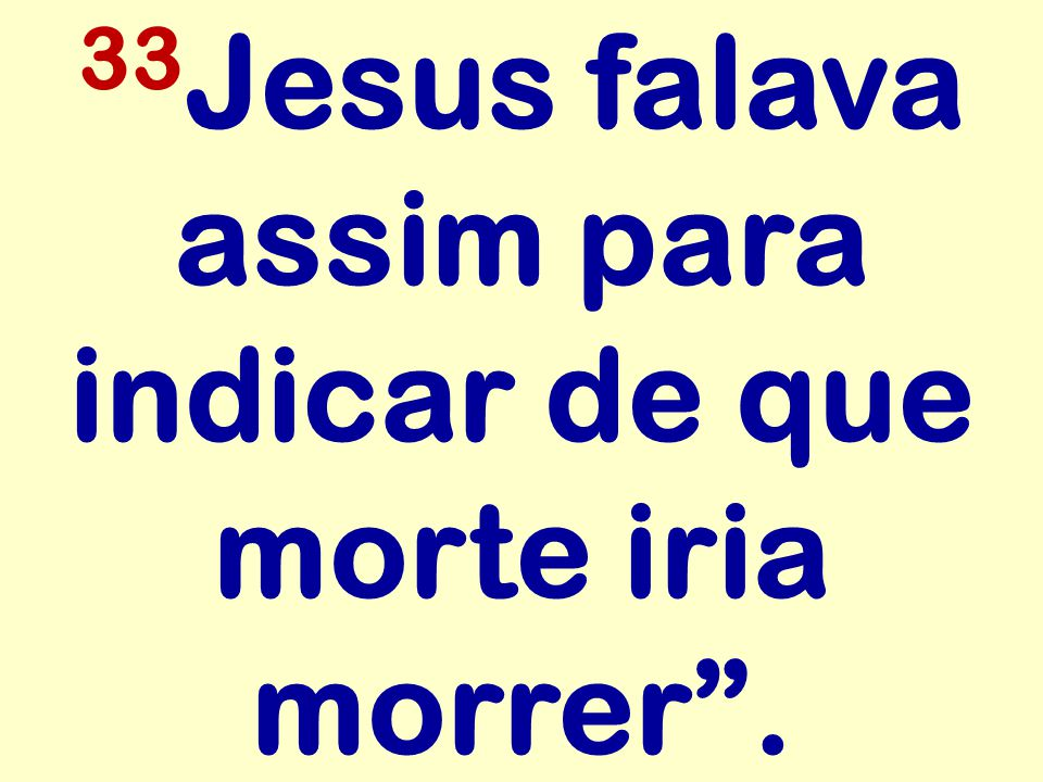 33Jesus falava assim para indicar de que morte iria morrer .