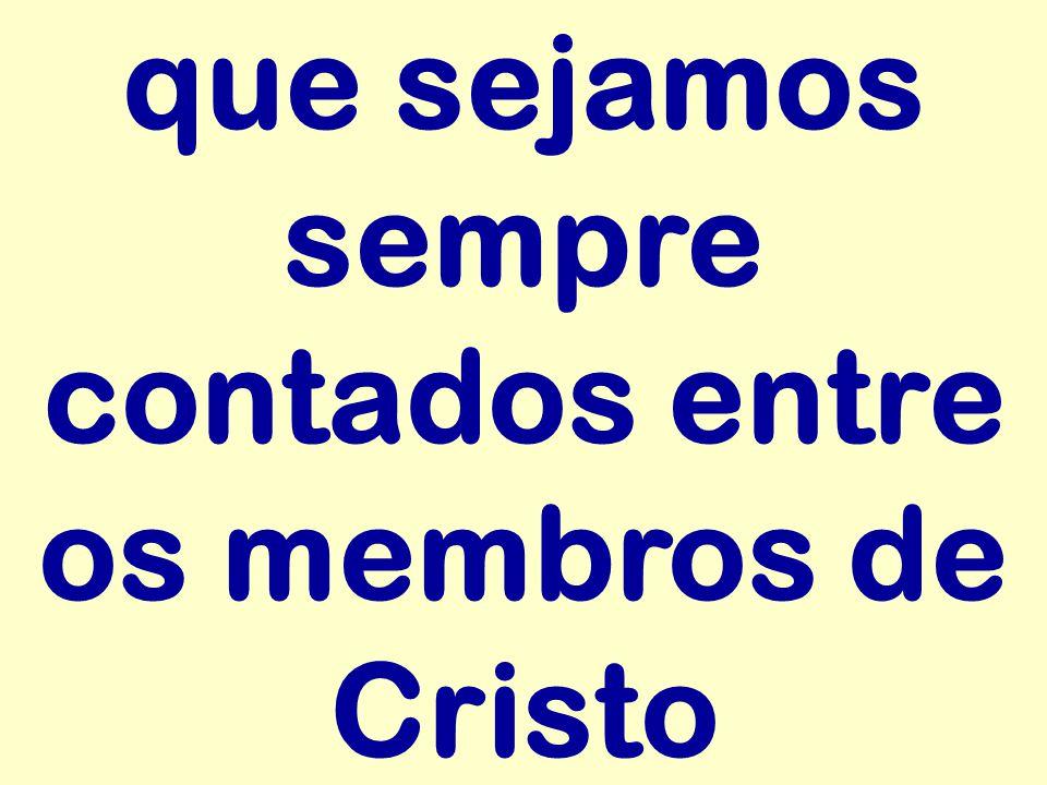 que sejamos sempre contados entre os membros de Cristo