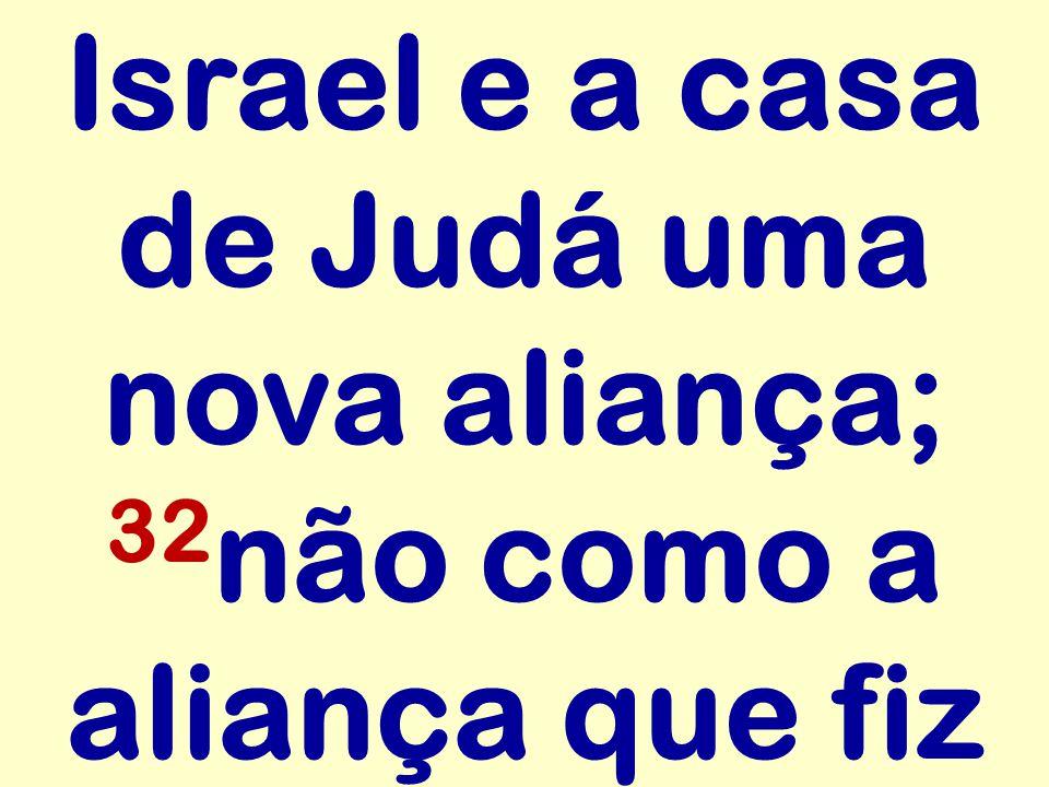 Israel e a casa de Judá uma nova aliança; 32não como a aliança que fiz