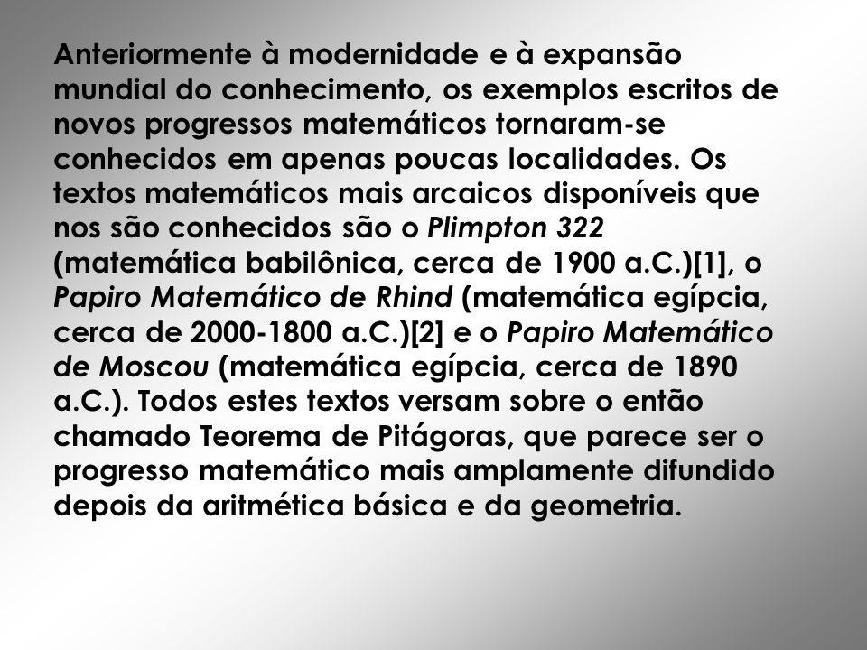 Anteriormente à modernidade e à expansão mundial do conhecimento, os exemplos escritos de novos progressos matemáticos tornaram-se conhecidos em apenas poucas localidades.
