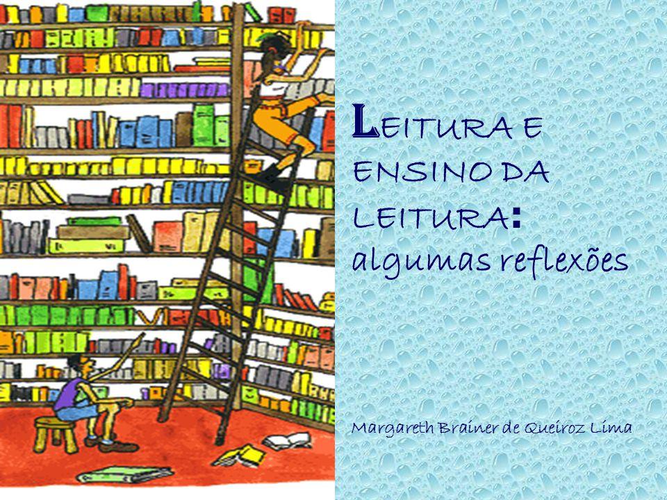 LEITURA E ENSINO DA LEITURA: algumas reflexões Margareth Brainer de Queiroz Lima