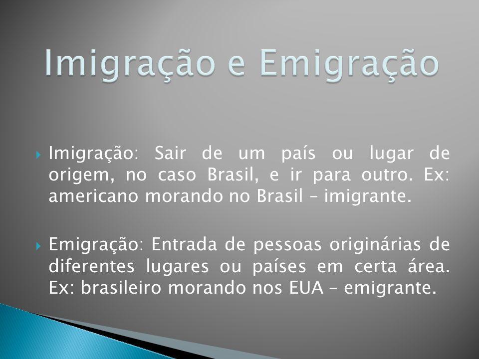 Imigração e Emigração Imigração: Sair de um país ou lugar de origem, no caso Brasil, e ir para outro. Ex: americano morando no Brasil – imigrante.