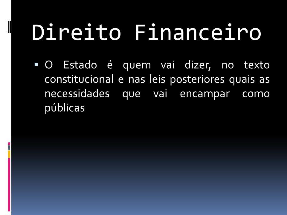 Direito Financeiro O Estado é quem vai dizer, no texto constitucional e nas leis posteriores quais as necessidades que vai encampar como públicas.