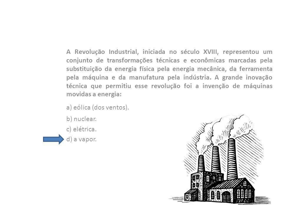 A Revolução Industrial, iniciada no século XVIII, representou um conjunto de transformações técnicas e econômicas marcadas pela substituição da energia física pela energia mecânica, da ferramenta pela máquina e da manufatura pela indústria. A grande inovação técnica que permitiu esse revolução foi a invenção de máquinas movidas a energia: