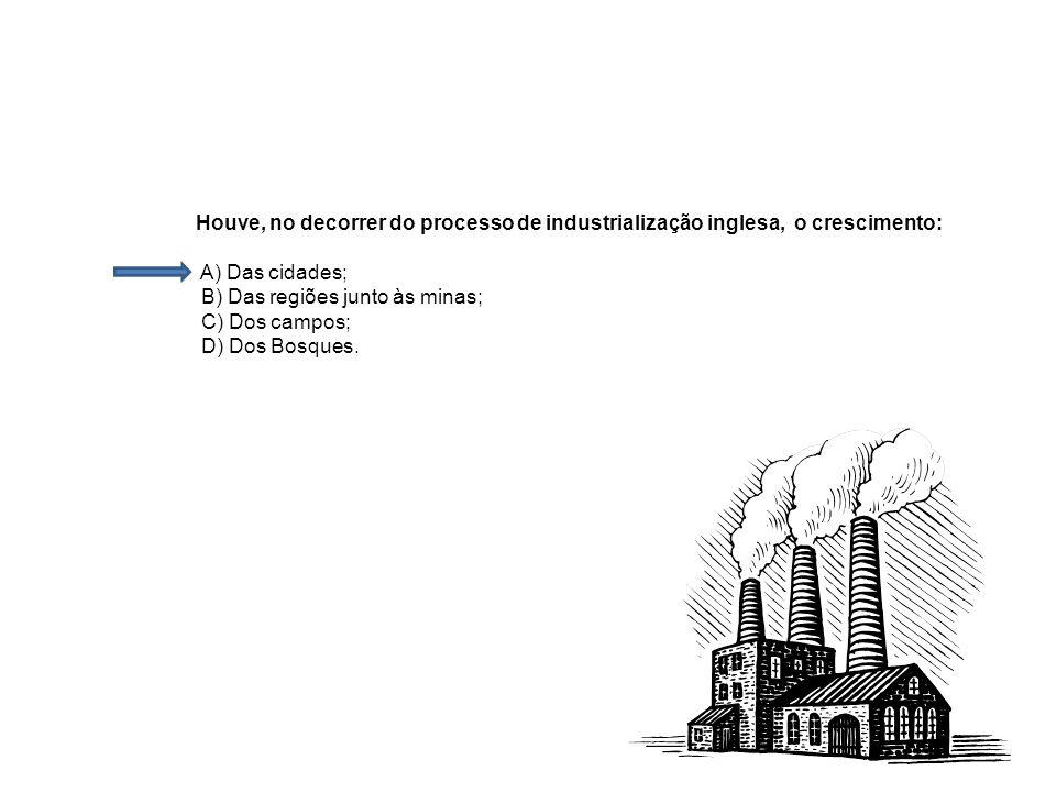 Houve, no decorrer do processo de industrialização inglesa, o crescimento: